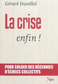 La crise, enfin ! : pour solder des décennies d'échecs collectifs