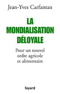 La mondialisation déloyale : pour un nouvel ordre agricole et alimentaire
