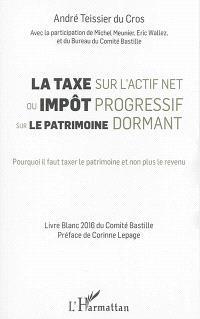 La taxe sur l'actif net ou Impôt progressif sur le patrimoine dormant : pourquoi il faut taxer le patrimoine et non plus le revenu : livre blanc du Comité Bastille