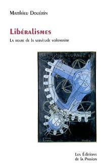 Libéralismes : la route de la servitude volontaire : métaphysique du marché et mythes économiques
