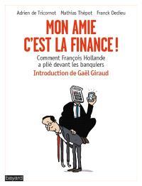 Mon amie, c'est la finance ! : comment François Hollande a plié devant les banquiers