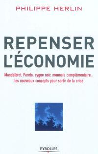 Repenser l'économie : Mandelbrot, Pareto, cygne noir, monnaie complémentaire... : les nouveaux concepts pour sortir de la crise