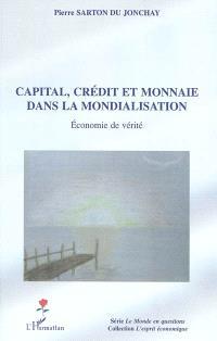 Capital, crédit et monnaie dans la mondialisation : économie de vérité