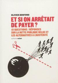 Et si on arrêtait de payer ? : 10 questions-réponses sur la dette publique belge et les alternatives à l'austérité
