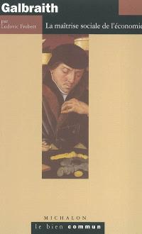 John Kenneth Galbraith : la maîtrise sociale de l'économie
