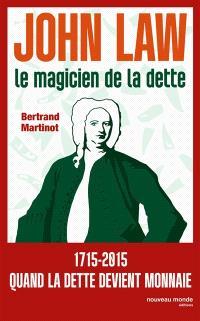 John Law : le magicien de la dette : 1715-2015, quand la monnaie devient folle