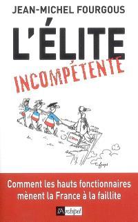 L'élite incompétente : comment les hauts fonctionnaires mènent la France à la faillite
