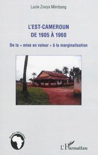 L'Est-Cameroun de 1905 à 1960 : de la mise en valeur à la marginalisation
