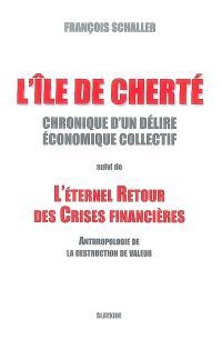 L'île de cherté : chronique d'un délire économique collectif; Suivi de L'éternel retour des crises financières : anthropologie de la destruction de valeur