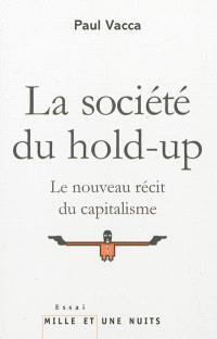 La société du hold-up : le nouveau récit du capitalisme; Suivi de Petit précis de hold-upologie