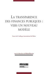 La transparence des finances publiques : vers un nouveau modèle : actes du 6e Colloque international de Rabat, 7 et 8 septembre 2012