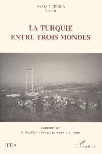 La Turquie entre trois mondes : actes du colloque international de Montpellier, 5, 6 et 7 octobre 1995