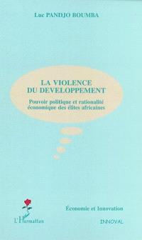 La violence du développement : pouvoir politique et rationalité économique des élites africaines