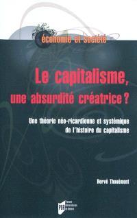 Le capitalisme, une absurdité créatrice ? : théorie néo-ricardienne et systémique de l'histoire du capitalisme