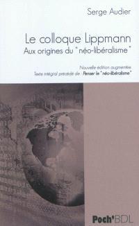 Le colloque Lippmann : aux origines du néo-libéralisme : texte intégral; Précédé de Penser le néo-libéralisme
