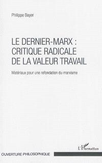 Le dernier-Marx : critique radicale de la valeur travail : matériaux pour une refondation du marxisme