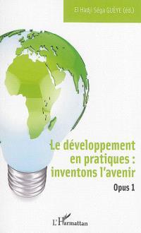 Le développement en pratiques : inventons l'avenir. Volume 1