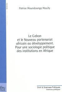Le Gabon et le nouveau partenariat africain au développement : pour une sociologie politique des institutions en Afrique