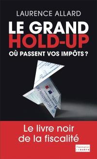 Le grand hold-up : où passent vos impôts ? : le livre noir de la fiscalité