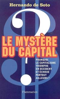 Le mystère du capital : pourquoi le capitalisme triomphe en Occident et échoue partout ailleurs ?