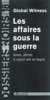 Les affaires sous la guerre : armes, pétrole et argent sale en Angola