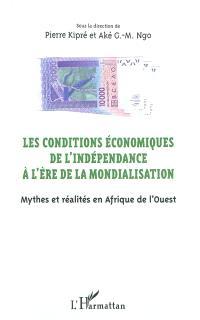 Les conditions économiques de l'indépendance à l'ère de la mondialisation : mythes et réalités en Afrique de l'Ouest : actes du colloque de San Pedro (10-14 mars 2010)