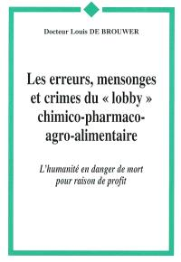 Les erreurs, mensonges et crimes du lobby chimico-pharmaco-agro-alimentaire : l'humanité en danger de mort pour raison de profit