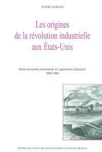 Les origines de la révolution industrielle aux Etats-Unis : entre économie marchande et capitalisme industriel 1800-1850