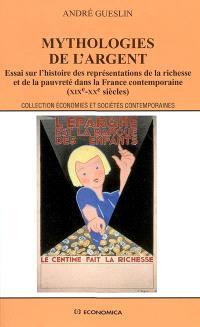 Mythologies de l'argent : essai sur l'histoire des représentations de la richesse et de la pauvreté dans la France contemporaine (XIXe-XXe siècles)