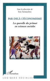 Par-delà l'économisme : la querelle du primat en sciences sociales