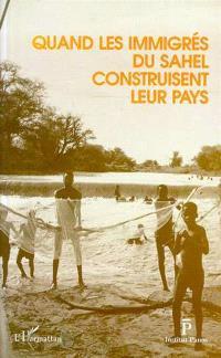 Quand les immigrés du Sahel construisent leur pays : actes