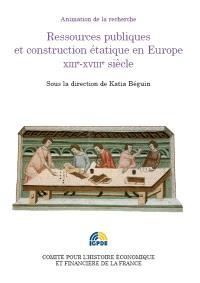 Ressources publiques et construction étatique en Europe, XIIIe-XVIIIe siècles : colloque des 2 et 3 juillet 2012