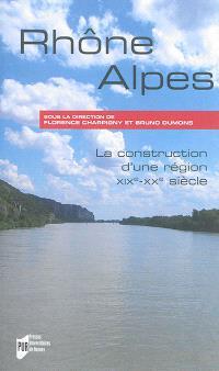 Rhône-Alpes : la construction d'une région : XIXe-XXe siècles