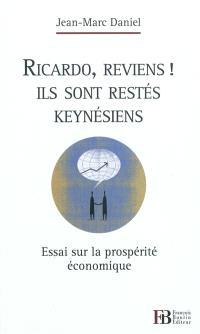 Ricardo, reviens ! Ils sont restés keynésiens : essai sur la prospérité économique