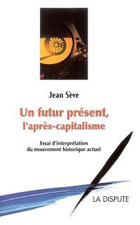 Un futur présent, l'après-capitalisme : un essai d'interprétation du mouvement historique actuel