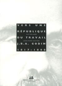 Vers une république du travail : Jean Baptiste André Godin, 1817-1888