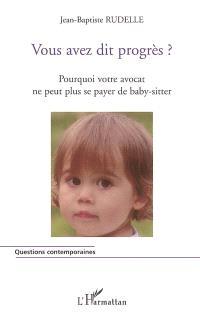 Vous avez dit progrès ? : pourquoi votre avocat ne peut plus se payer de baby-sitter