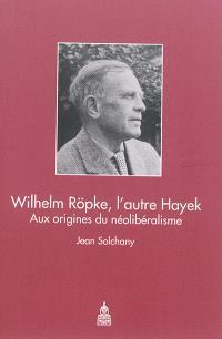 Wilhelm Röpke, l'autre Hayek : aux origines du néolibéralisme