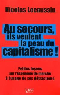 Au secours, ils veulent la peau du capitalisme ! : petites leçons sur l'économie de marché à l'usage de ses détracteurs