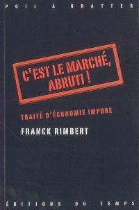 C'est le marché, abruti ! : traité d'économie impure