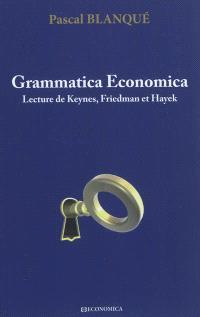 Grammatica economica : lecture de Keynes, Friedman et Hayek