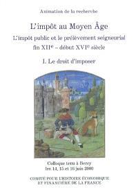 L'impôt au Moyen Âge : l'impôt public et le prélèvement seigneurial, fin XIIe-début XVIe siècle : colloque tenu à Bercy, 14-16 juin 2000. Volume 1, Le droit d'imposer
