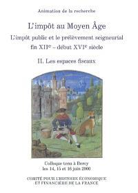 L'impôt au Moyen Âge : l'impôt public et le prélèvement seigneurial, fin XIIe-début XVIe siècle : colloque tenu à Bercy, 14-16 juin 2000. Volume 2, Les espaces fiscaux