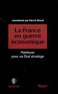La France en guerre économique : plaidoyer pour un Etat stratège