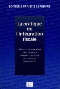 La pratique de l'intégration fiscale : résultat d'ensemble, distributions, restructurations, déclarations, conventions