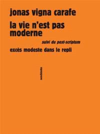 La vie n'est pas moderne; Suivi de Excès modeste dans le repli : post-scriptum
