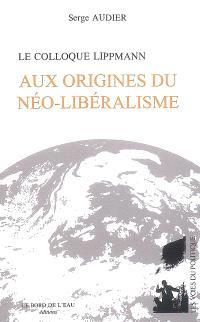 Le Colloque Lippmann : aux origines du néo-libéralisme