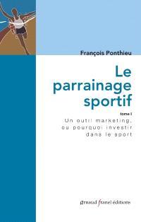 Le parrainage sportif : un outil marketing ou pourquoi investir dans le sport . Volume 1