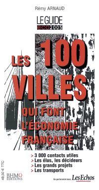 Les 100 villes qui font l'économie française : le guide éco 2005 : 3.000 contacts utiles, les élus, les décideurs, les grands projets, les transports