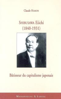 Shibusawa Eiichi (1840-1931), bâtisseur du capitalisme japonais